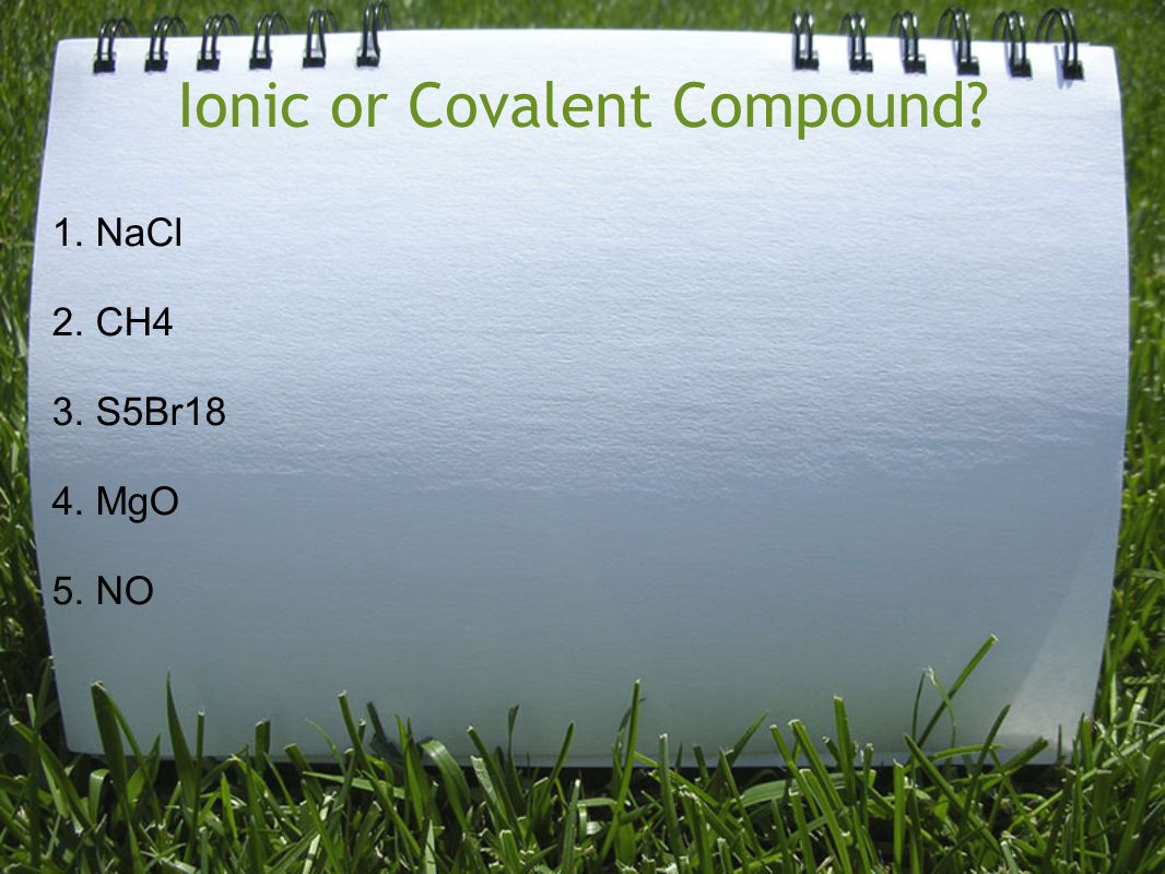 Ionic or Covalent Compound? 1. NaCl 2. CH4 3. S5Br18 4. MgO 5. NO
