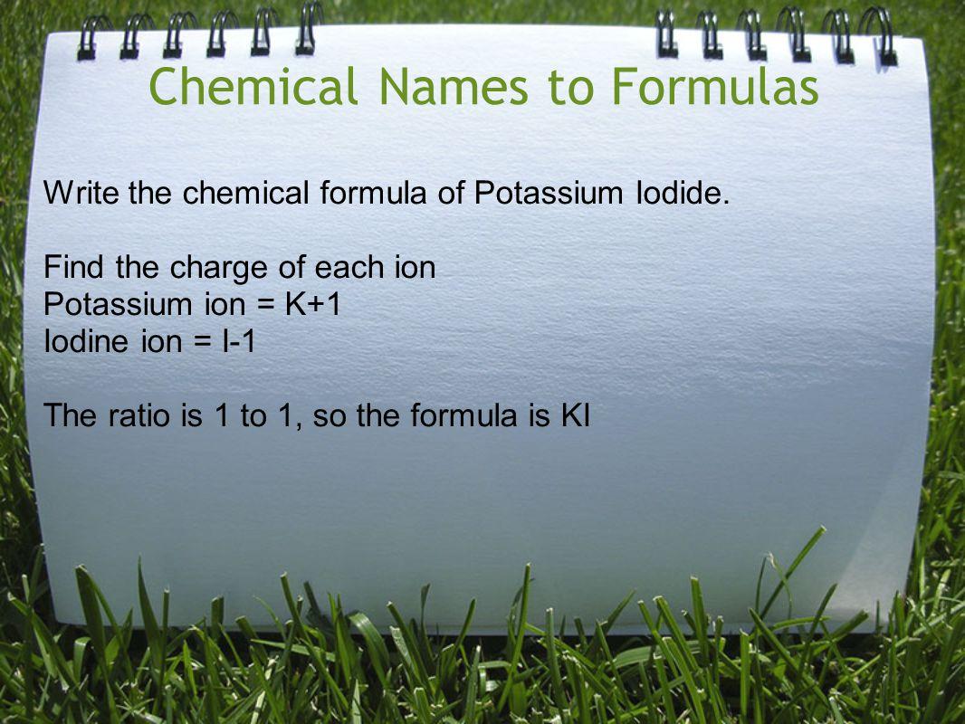 Chemical Names to Formulas Write the chemical formula of Potassium Iodide.