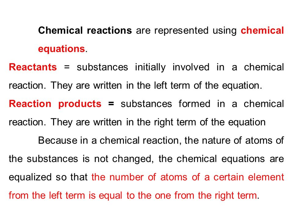 Chemical reactions are represented using chemical equations. Reactants = substances initially involved in a chemical reaction. They are written in the