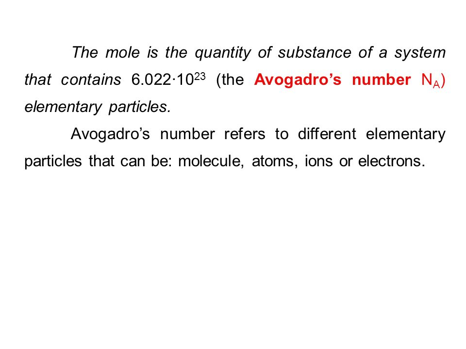 The mole is the quantity of substance of a system that contains 6.022·10 23 (the Avogadro's number N A ) elementary particles. Avogadro's number refer
