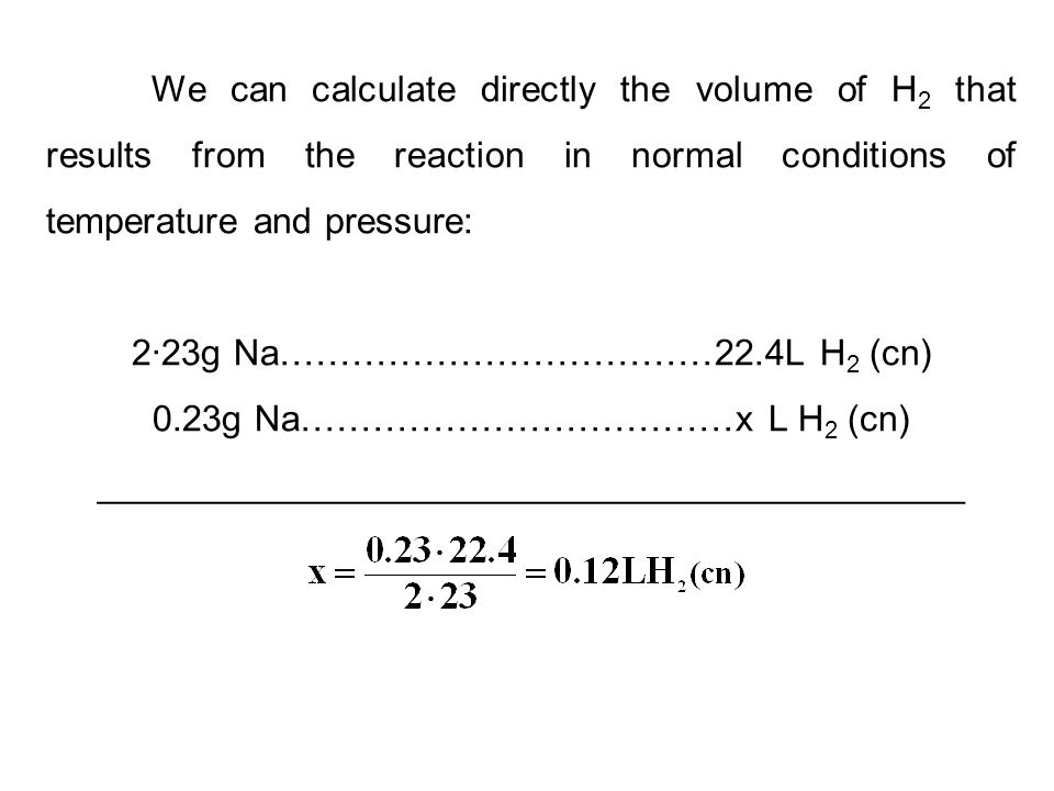 We can calculate directly the volume of H 2 that results from the reaction in normal conditions of temperature and pressure: 2·23g Na………………………………22.4L