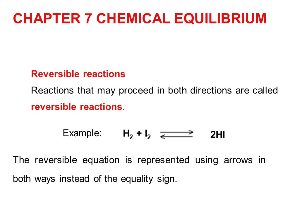 CHAPTER 7 CHEMICAL EQUILIBRIUM Reversible reactions Reactions that may proceed in both directions are called reversible reactions. H 2 + I 2 2HI Examp