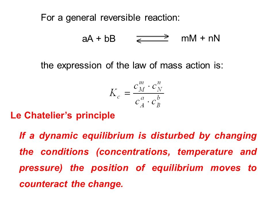 For a general reversible reaction: aA + bB mM + nN the expression of the law of mass action is: Le Chatelier's principle If a dynamic equilibrium is d