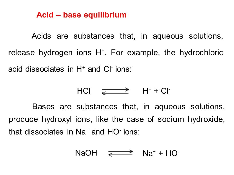 Acid – base equilibrium Acids are substances that, in aqueous solutions, release hydrogen ions H +. For example, the hydrochloric acid dissociates in