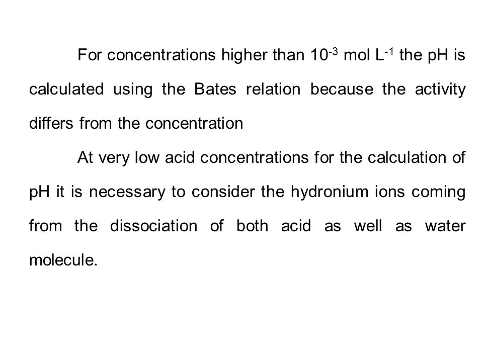 For concentrations higher than 10 -3 mol L -1 the pH is calculated using the Bates relation because the activity differs from the concentration At ver