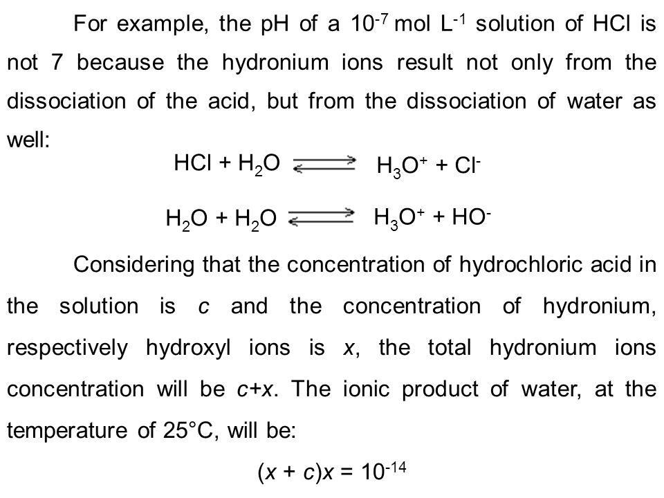 For example, the pH of a 10 -7 mol L -1 solution of HCl is not 7 because the hydronium ions result not only from the dissociation of the acid, but fro