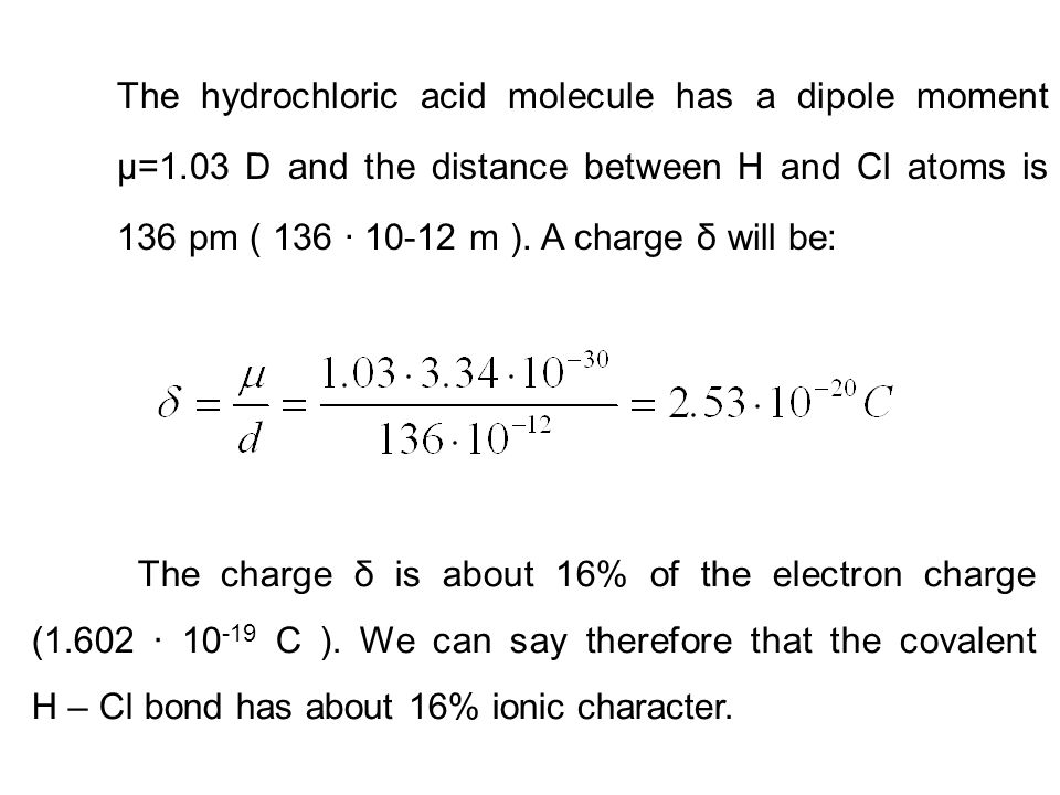 The hydrochloric acid molecule has a dipole moment μ=1.03 D and the distance between H and Cl atoms is 136 pm ( 136 · 10-12 m ). A charge δ will be: T