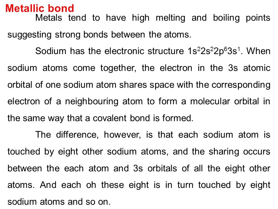 Metallic bond Metals tend to have high melting and boiling points suggesting strong bonds between the atoms. Sodium has the electronic structure 1s 2