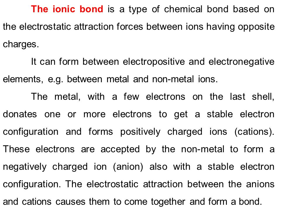 The ionic bond is a type of chemical bond based on the electrostatic attraction forces between ions having opposite charges. It can form between elect