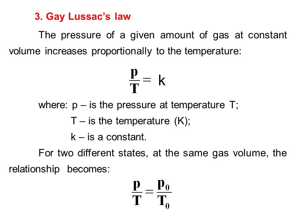 3. Gay Lussac's law The pressure of a given amount of gas at constant volume increases proportionally to the temperature: where: p – is the pressure a