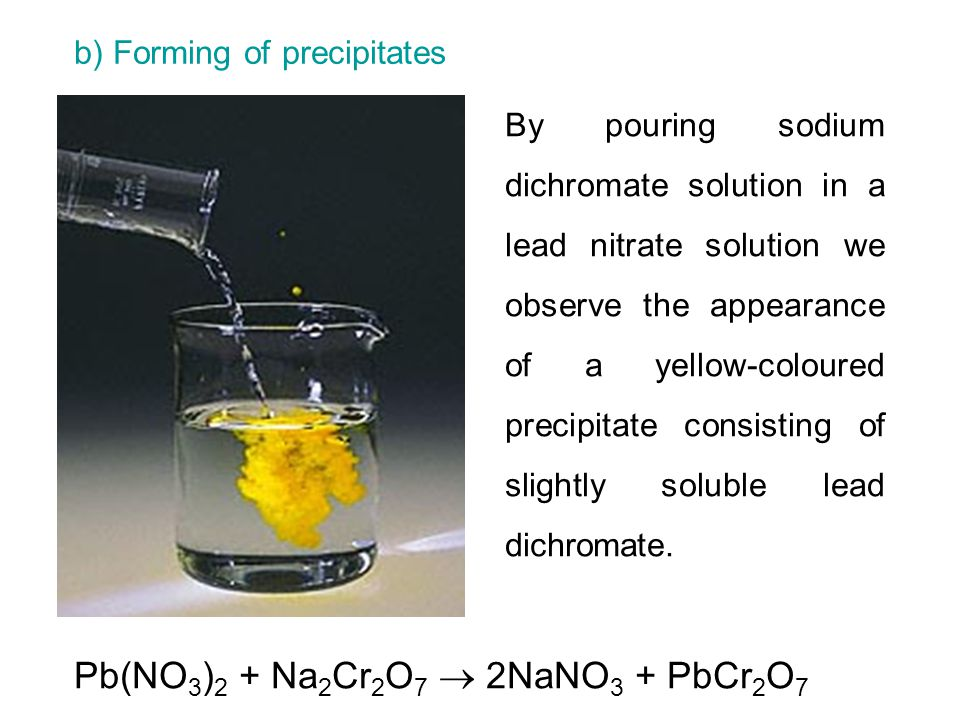 b) Forming of precipitates By pouring sodium dichromate solution in a lead nitrate solution we observe the appearance of a yellow-coloured precipitate