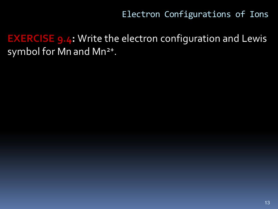 13 Electron Configurations of Ions EXERCISE 9.4: Write the electron configuration and Lewis symbol for Mn and Mn 2+.