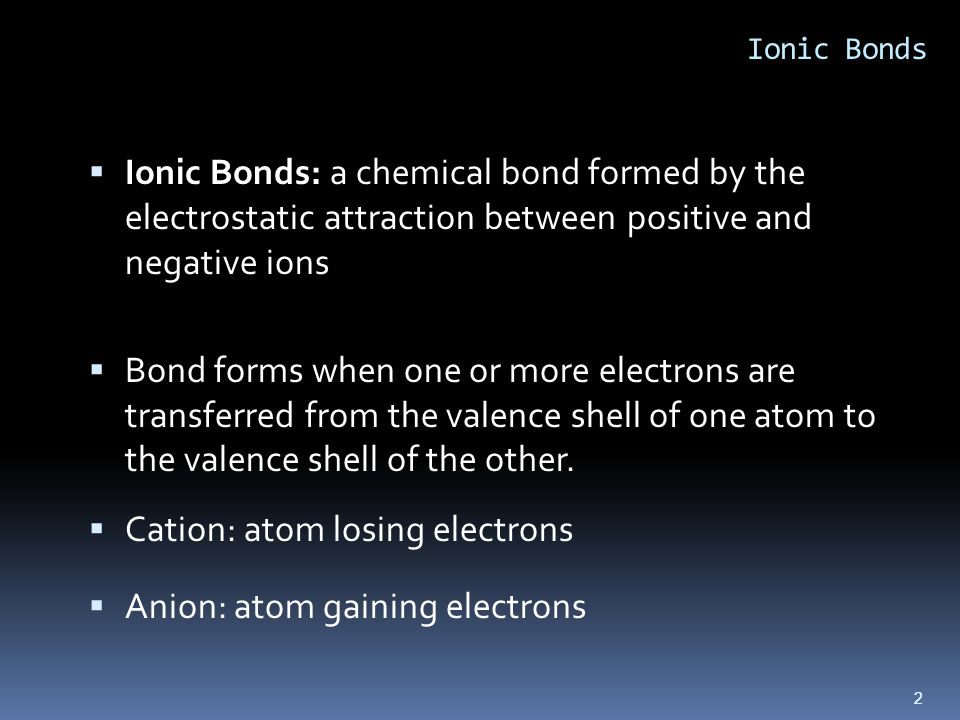 2 Ionic Bonds  Ionic Bonds: a chemical bond formed by the electrostatic attraction between positive and negative ions  Bond forms when one or more electrons are transferred from the valence shell of one atom to the valence shell of the other.