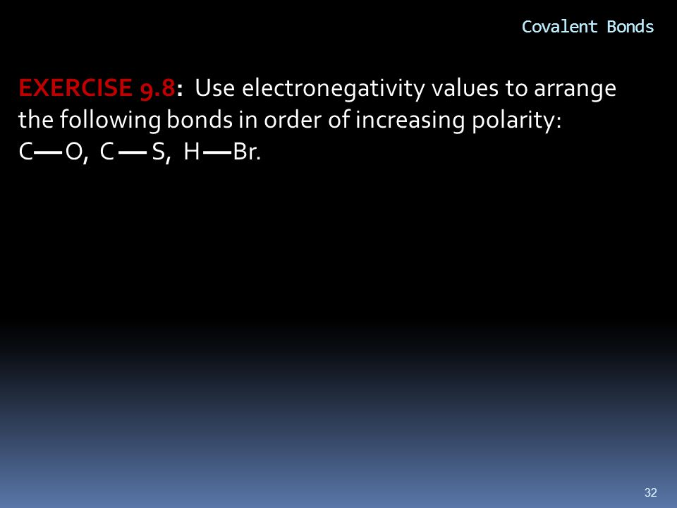 32 Covalent Bonds EXERCISE 9.8: Use electronegativity values to arrange the following bonds in order of increasing polarity: C O, C S, H Br.