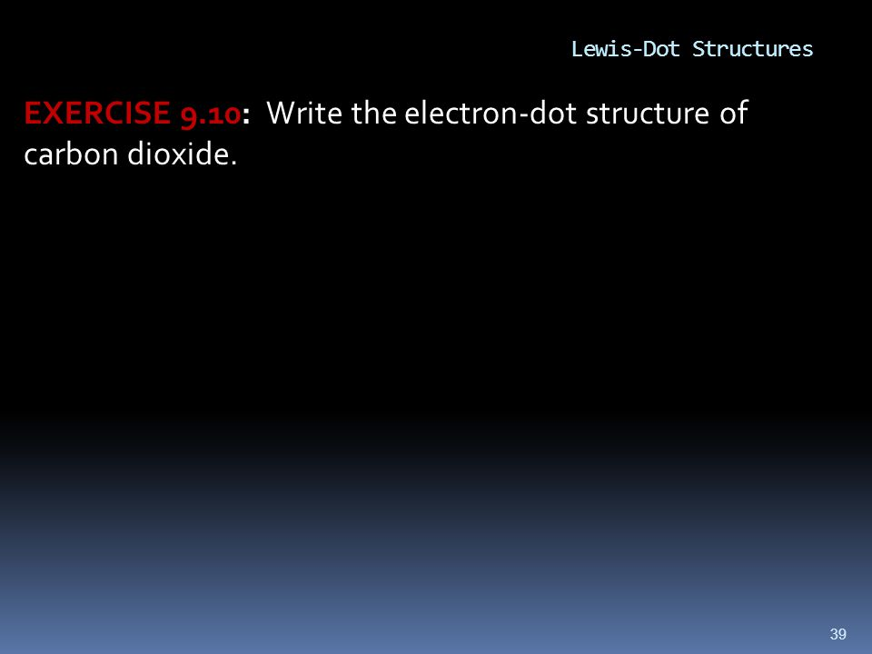 39 EXERCISE 9.10: Write the electron-dot structure of carbon dioxide. Lewis-Dot Structures
