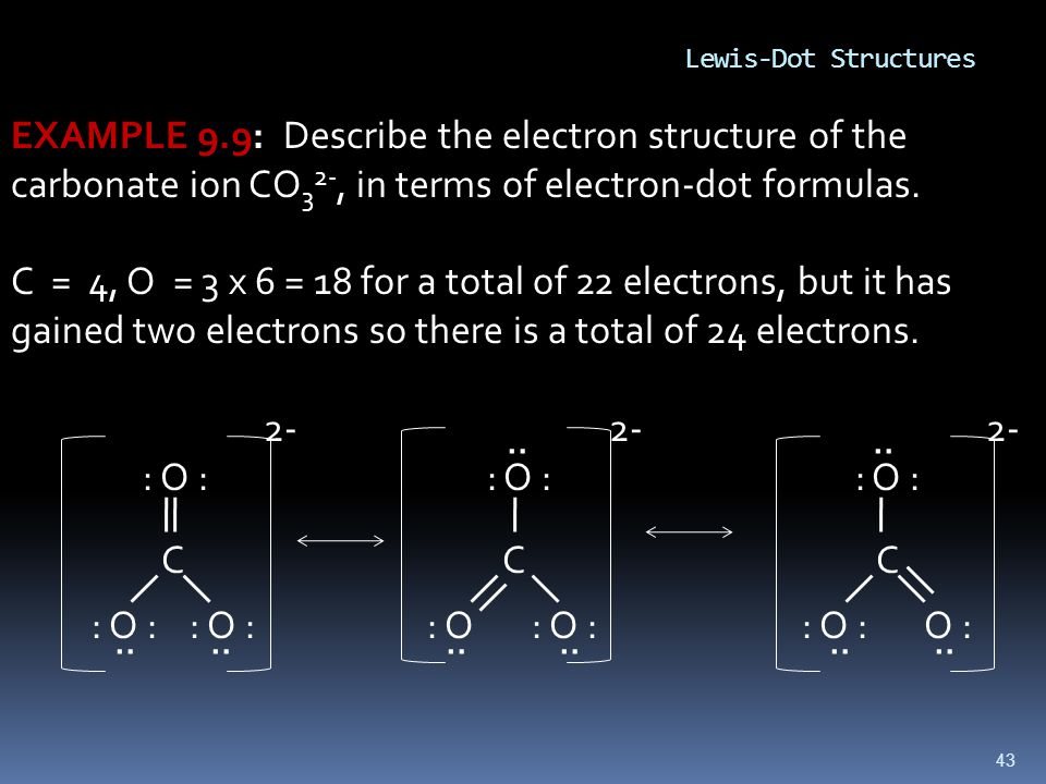 43 EXAMPLE 9.9: Describe the electron structure of the carbonate ion CO 3 2-, in terms of electron-dot formulas.