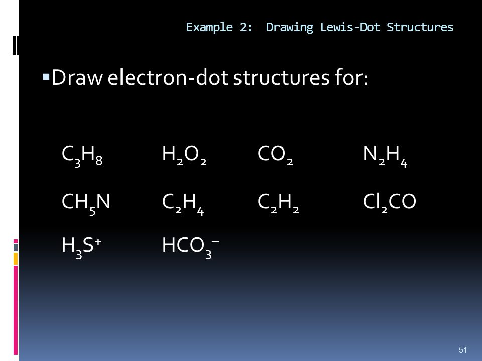 Example 2: Drawing Lewis-Dot Structures  Draw electron-dot structures for: C 3 H 8 H 2 O 2 CO 2 N 2 H 4 CH 5 NC 2 H 4 C 2 H 2 Cl 2 CO H 3 S + HCO 3 – 51
