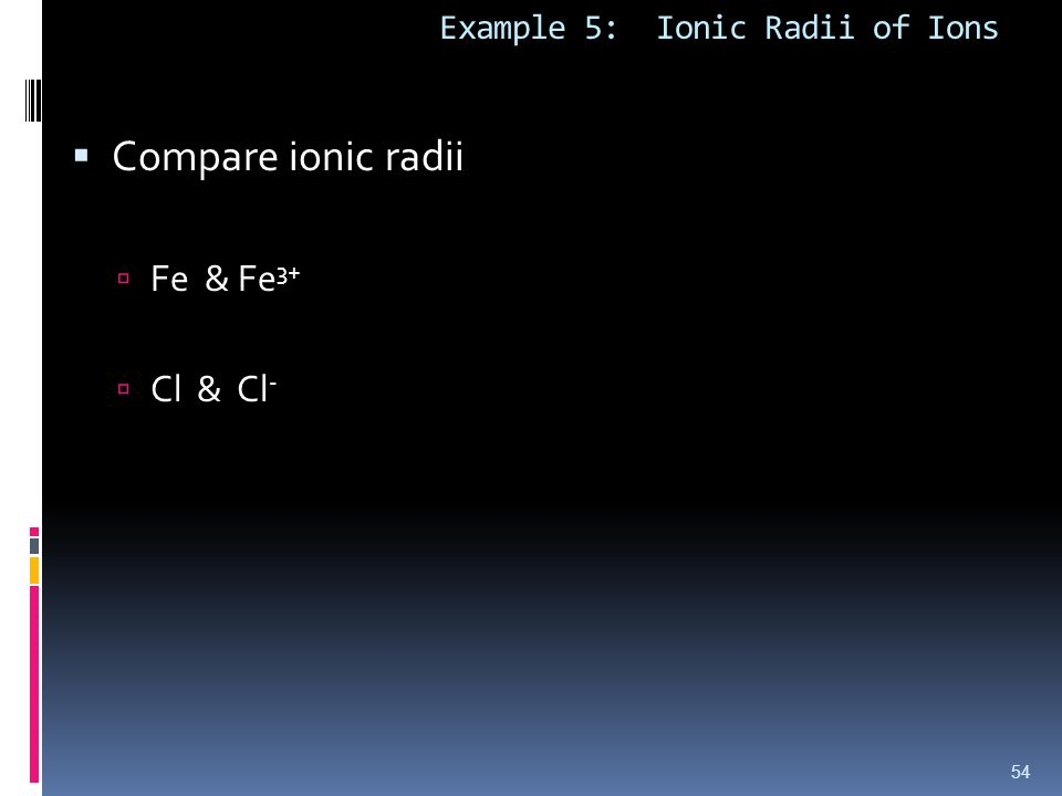 Example 5: Ionic Radii of Ions  Compare ionic radii  Fe & Fe 3+  Cl & Cl - 54