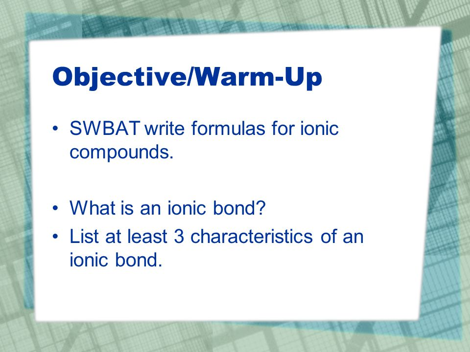 Objective/Warm-Up SWBAT write formulas for ionic compounds.