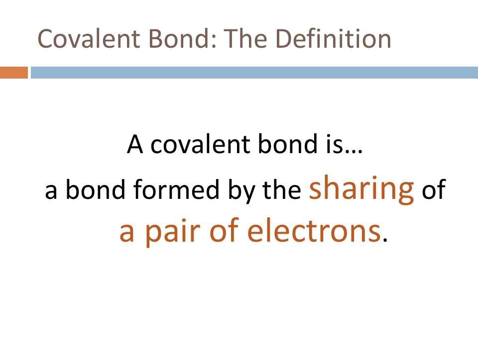 Covalent Bond: The Definition A covalent bond is… a bond formed by the sharing of a pair of electrons.