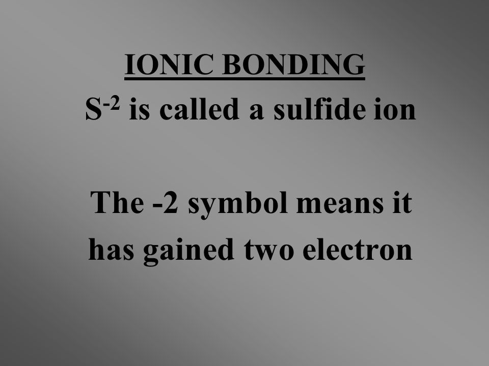 S -2 is called a sulfide ion The -2 symbol means it has gained two electron IONIC BONDING