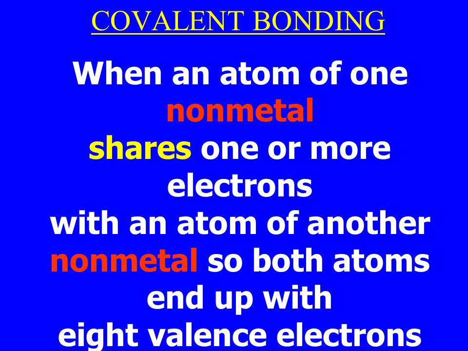 COVALENT BONDING When an atom of one nonmetal shares one or more electrons with an atom of another nonmetal so both atoms end up with eight valence electrons