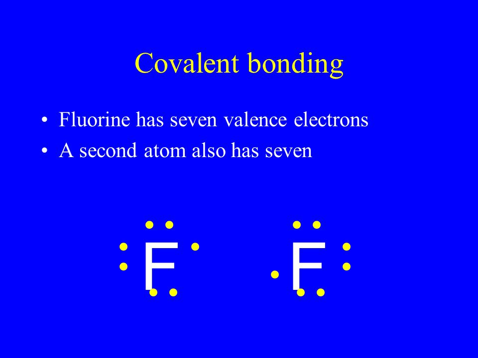 Covalent bonding Fluorine has seven valence electrons A second atom also has seven FF