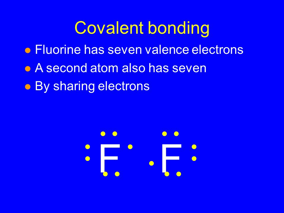 Covalent bonding l Fluorine has seven valence electrons l A second atom also has seven l By sharing electrons FF