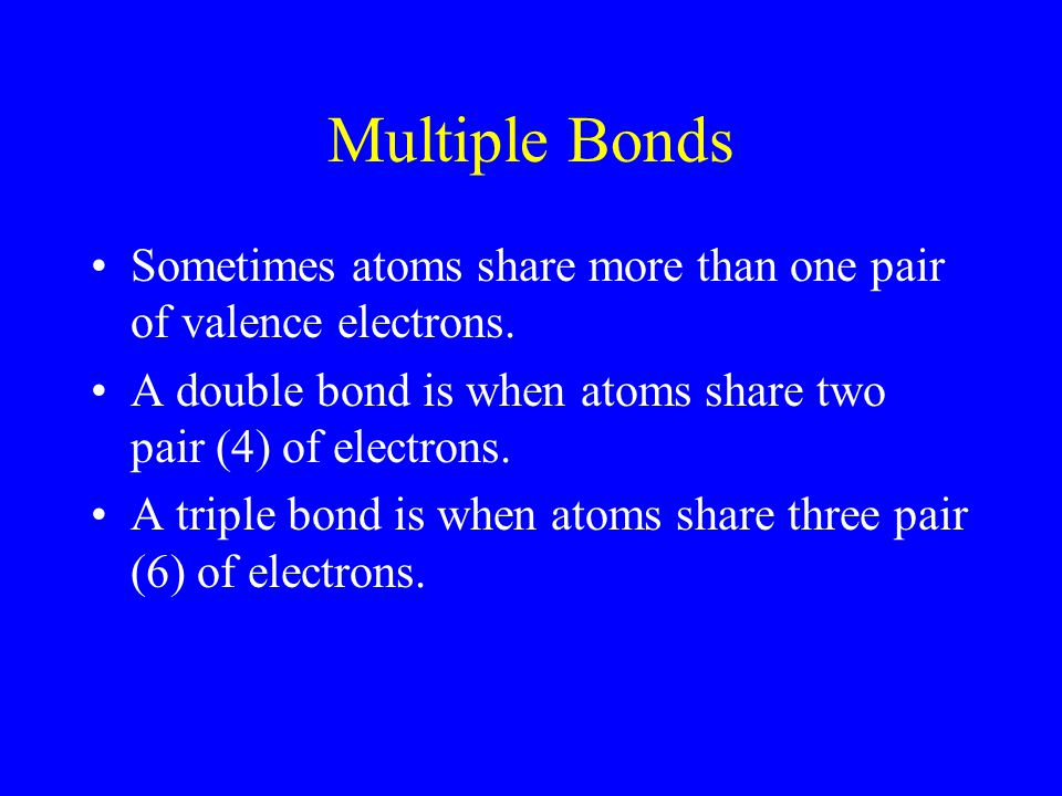Multiple Bonds Sometimes atoms share more than one pair of valence electrons. A double bond is when atoms share two pair (4) of electrons. A triple bo