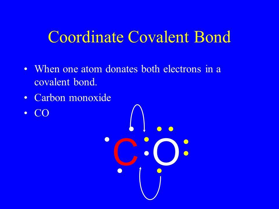 Coordinate Covalent Bond When one atom donates both electrons in a covalent bond. Carbon monoxide CO OC