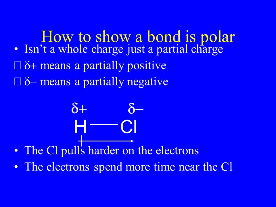 How to show a bond is polar Isn't a whole charge just a partial charge  means a partially positive  means a partially negative The Cl pulls harder on the electrons The electrons spend more time near the Cl H Cl  