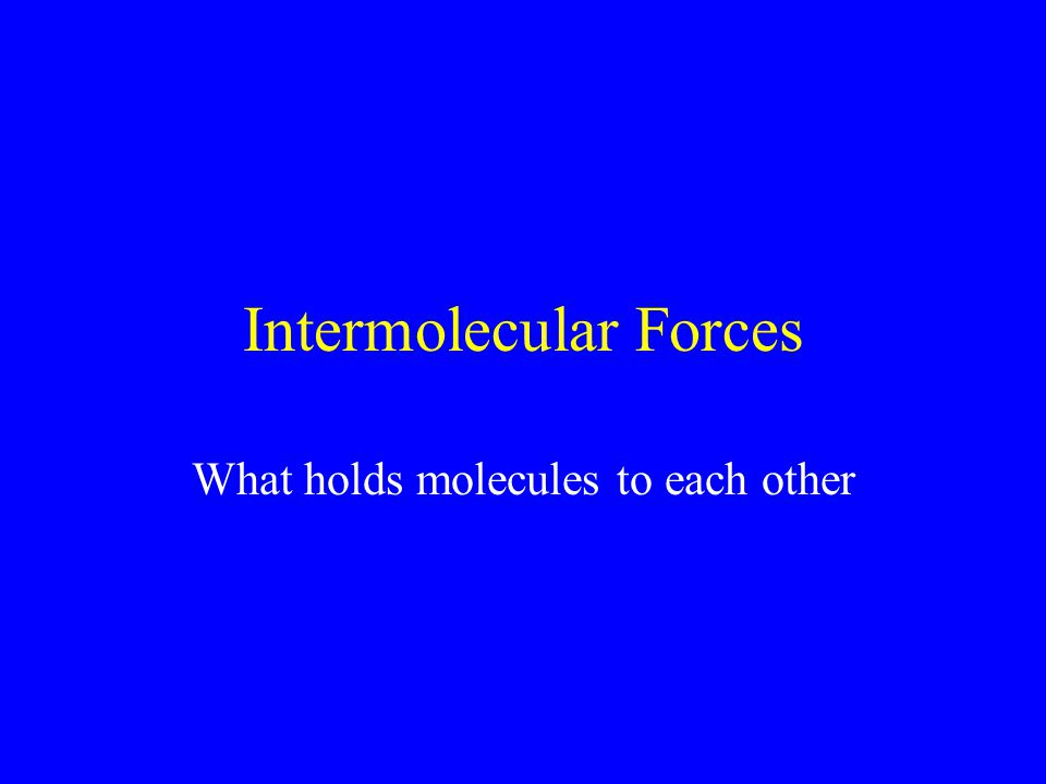 Intermolecular Forces What holds molecules to each other