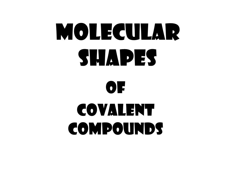 MOLECULAR SHAPES OF COVALENT COMPOUNDS