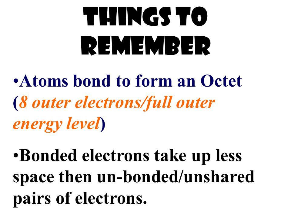 Things to remember Atoms bond to form an Octet (8 outer electrons/full outer energy level) Bonded electrons take up less space then un-bonded/unshared