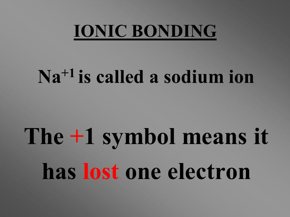 Na +1 is called a sodium ion The +1 symbol means it has lost one electron IONIC BONDING