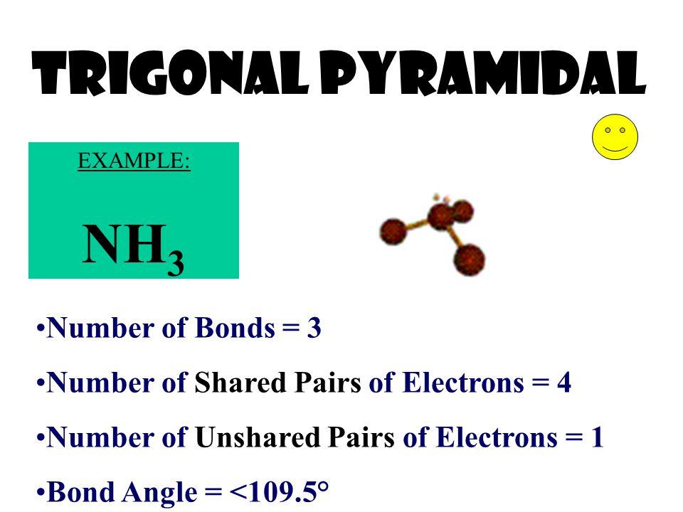 Trigonal Pyramidal Number of Bonds = 3 Number of Shared Pairs of Electrons = 4 Number of Unshared Pairs of Electrons = 1 Bond Angle = <109.5° EXAMPLE: NH 3