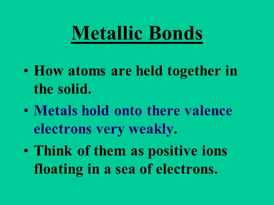 Metallic Bonds How atoms are held together in the solid. Metals hold onto there valence electrons very weakly. Think of them as positive ions floating