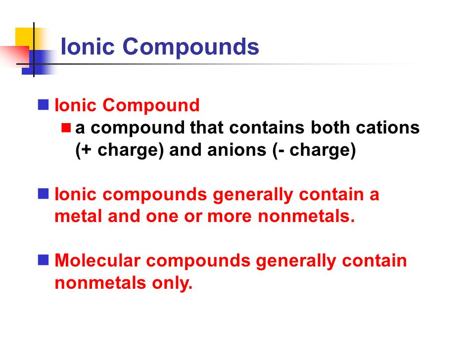 Ionic Compounds Ionic Compound a compound that contains both cations (+ charge) and anions (- charge) Ionic compounds generally contain a metal and on