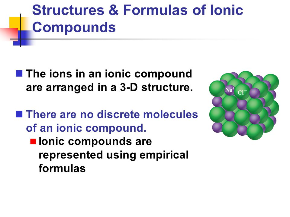 Structures & Formulas of Ionic Compounds The ions in an ionic compound are arranged in a 3-D structure. There are no discrete molecules of an ionic co