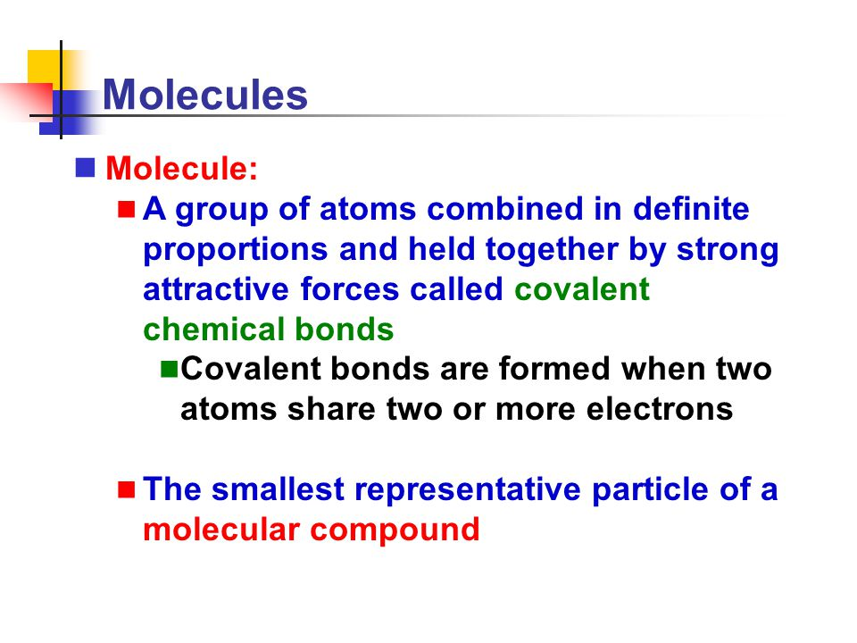 Molecules Molecule: A group of atoms combined in definite proportions and held together by strong attractive forces called covalent chemical bonds Cov