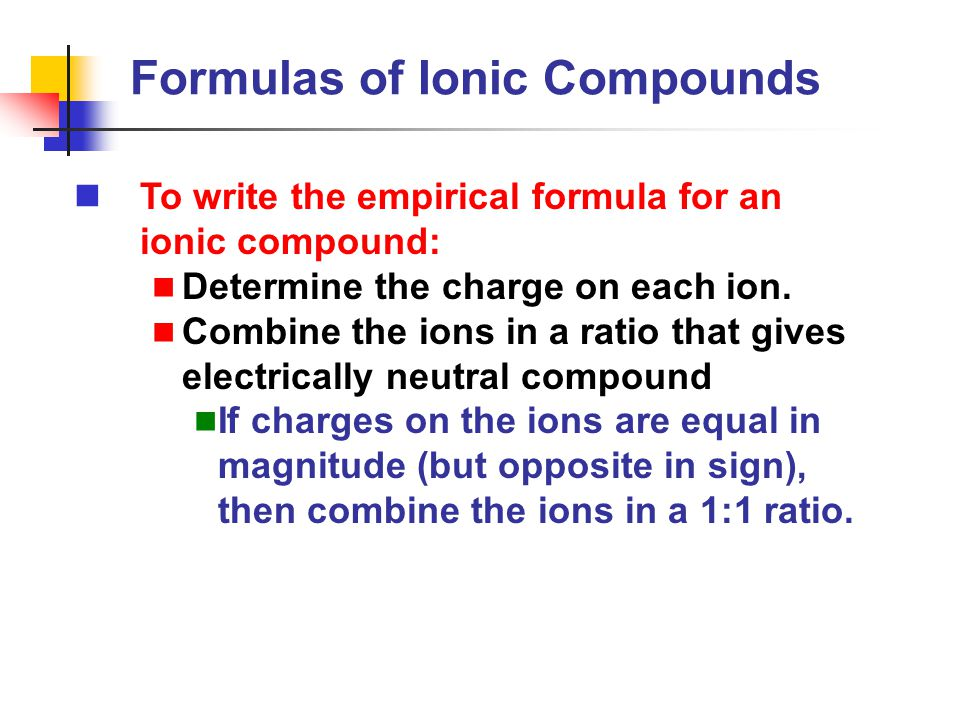 To write the empirical formula for an ionic compound: Determine the charge on each ion. Combine the ions in a ratio that gives electrically neutral co