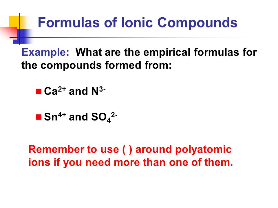 Example: What are the empirical formulas for the compounds formed from: Ca 2+ and N 3- Sn 4+ and SO 4 2- Remember to use ( ) around polyatomic ions if