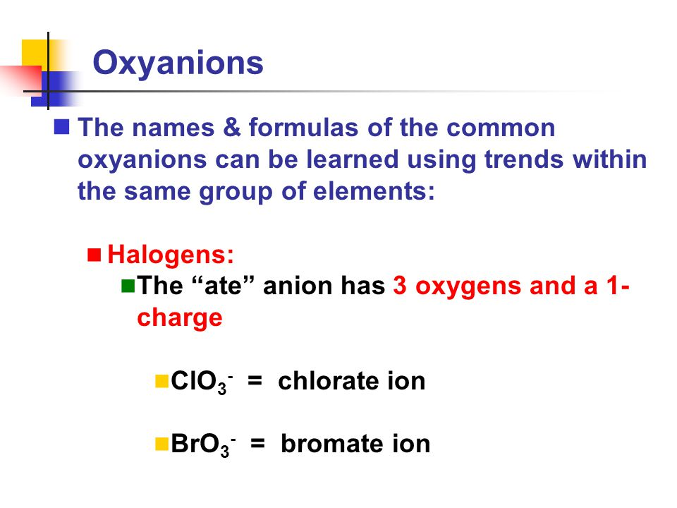 """Oxyanions The names & formulas of the common oxyanions can be learned using trends within the same group of elements: Halogens: The """"ate"""" anion has 3"""