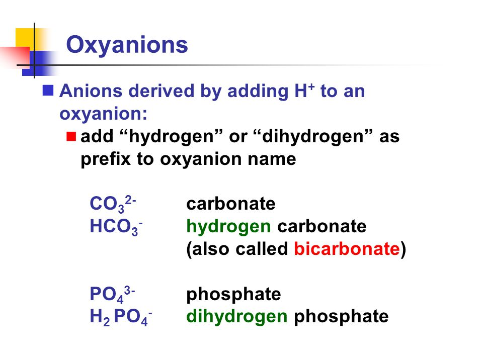 """Oxyanions Anions derived by adding H + to an oxyanion: add """"hydrogen"""" or """"dihydrogen"""" as prefix to oxyanion name CO 3 2- carbonate HCO 3 - hydrogen ca"""