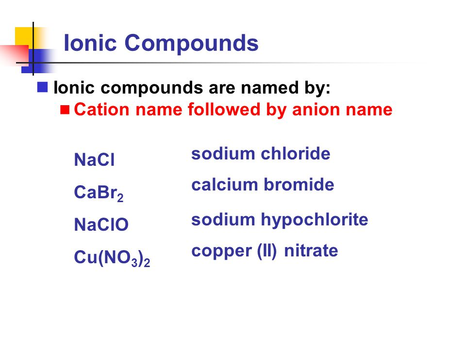 Ionic Compounds Ionic compounds are named by: Cation name followed by anion name NaCl CaBr 2 NaClO Cu(NO 3 ) 2 sodium chloride calcium bromide sodium
