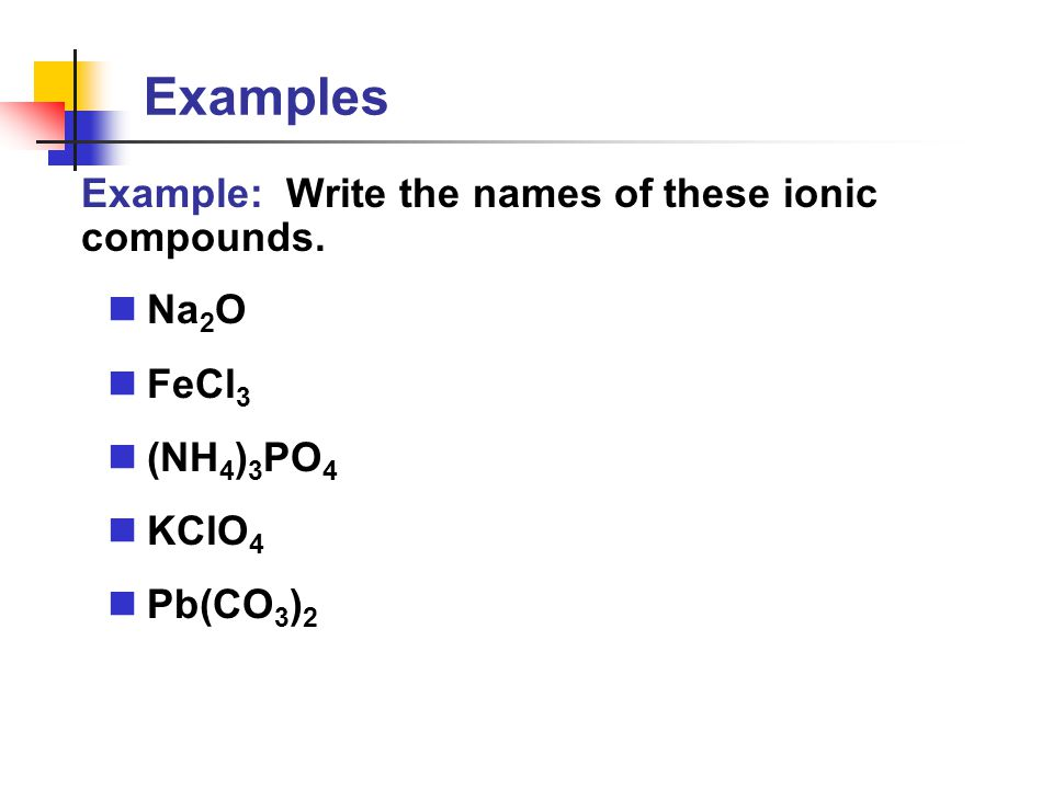Examples Example: Write the names of these ionic compounds. Na 2 O FeCl 3 (NH 4 ) 3 PO 4 KClO 4 Pb(CO 3 ) 2