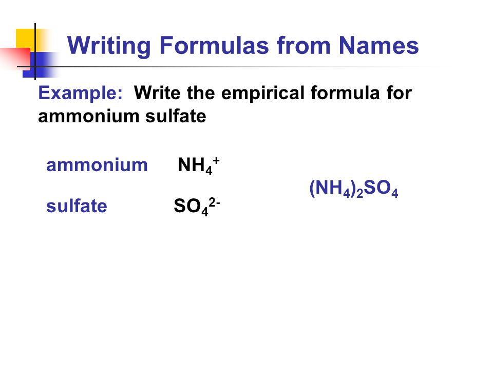 Writing Formulas from Names Example: Write the empirical formula for ammonium sulfate (NH 4 ) 2 SO 4 ammonium sulfate NH 4 + SO 4 2-