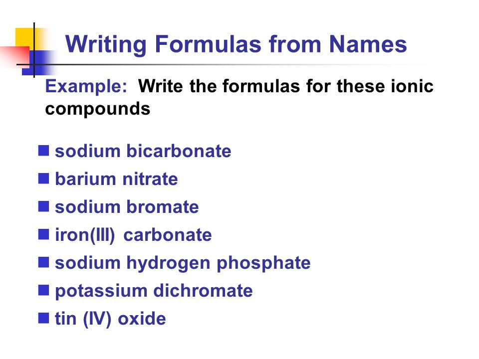 Writing Formulas from Names sodium bicarbonate barium nitrate sodium bromate iron(III) carbonate sodium hydrogen phosphate potassium dichromate tin (I