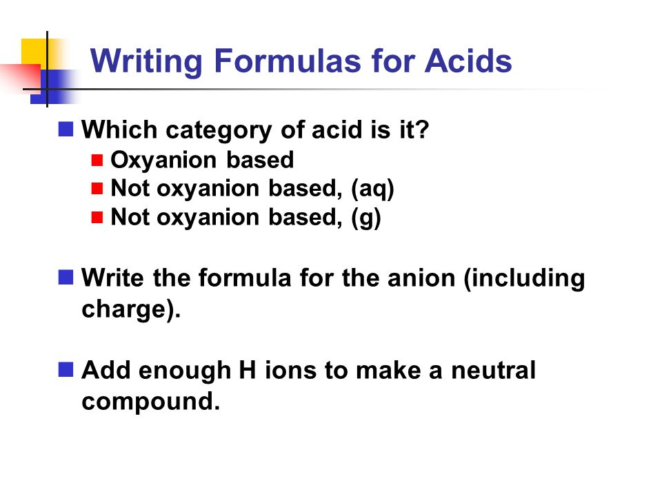 Writing Formulas for Acids Which category of acid is it? Oxyanion based Not oxyanion based, (aq) Not oxyanion based, (g) Write the formula for the ani