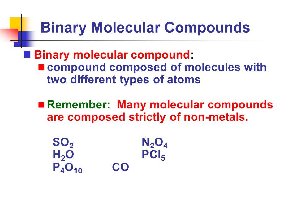 Binary Molecular Compounds Binary molecular compound: compound composed of molecules with two different types of atoms Remember: Many molecular compou